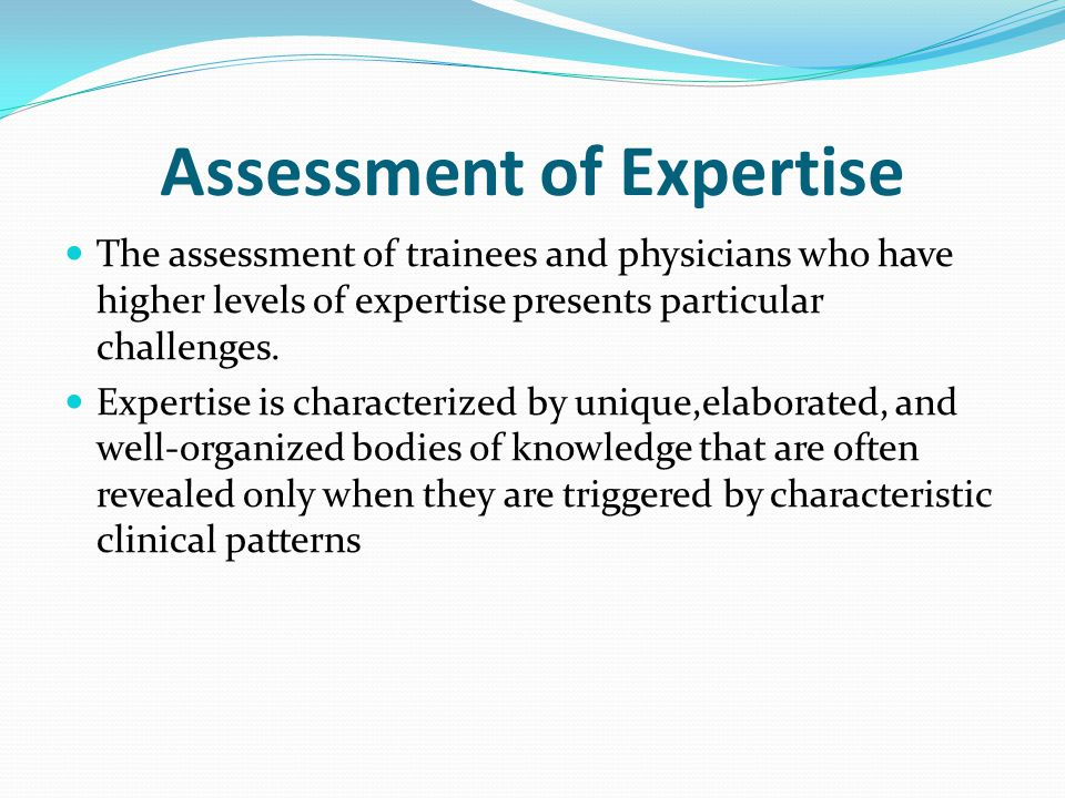 Assessment of Expertise The assessment of trainees and physicians who have higher levels of expertise presents particular challenges.