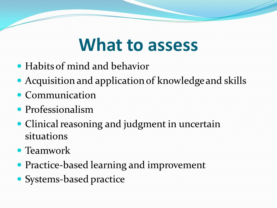 What to assess Habits of mind and behavior Acquisition and application of knowledge and skills Communication Professionalism Clinical reasoning and judgment in uncertain situations Teamwork Practice-based learning and improvement Systems-based practice