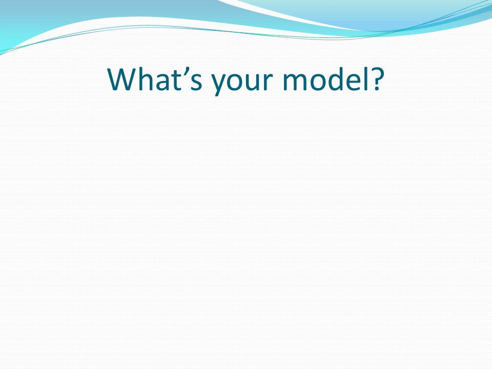 What's your model