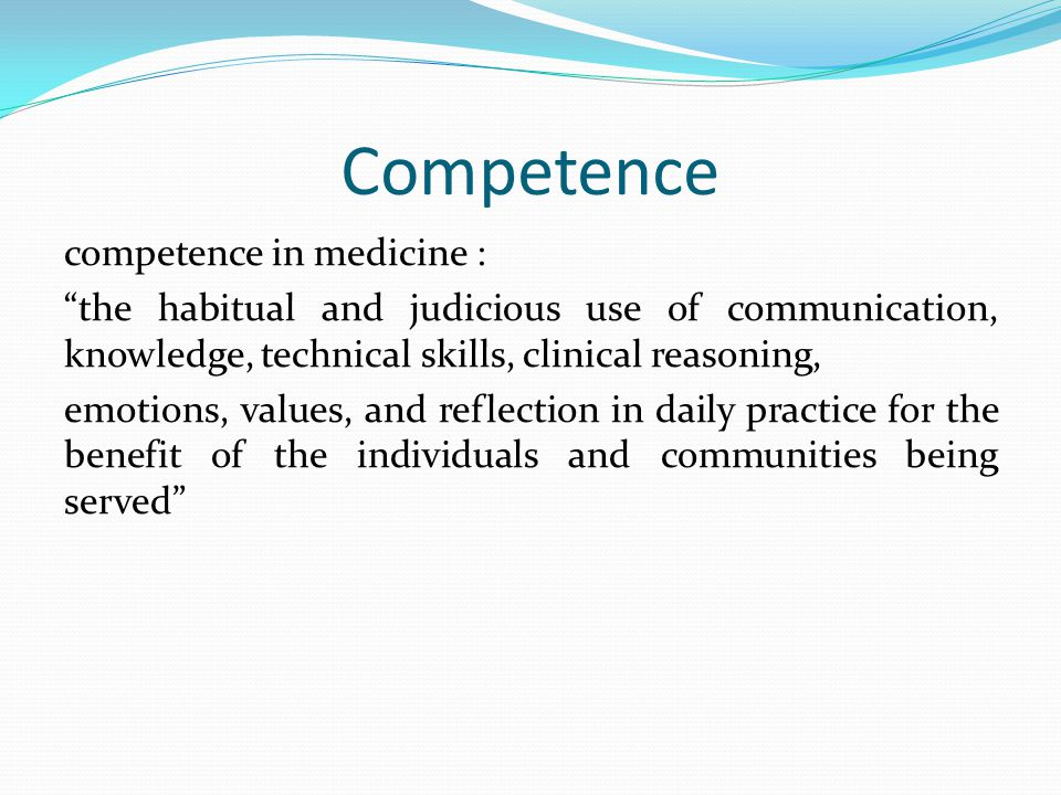 Competence competence in medicine : the habitual and judicious use of communication, knowledge, technical skills, clinical reasoning, emotions, values, and reflection in daily practice for the benefit of the individuals and communities being served