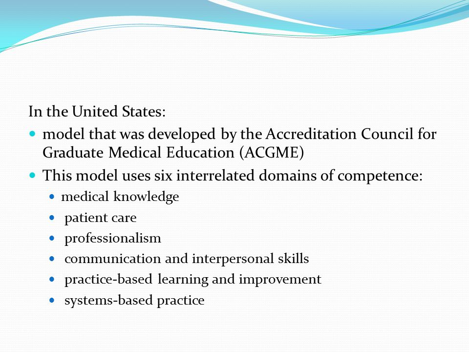 In the United States: model that was developed by the Accreditation Council for Graduate Medical Education (ACGME) This model uses six interrelated domains of competence: medical knowledge patient care professionalism communication and interpersonal skills practice-based learning and improvement systems-based practice