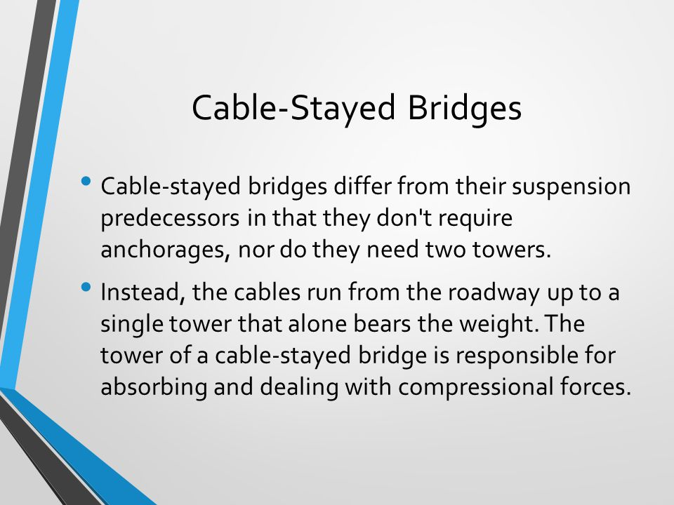 Cable-Stayed Bridges Cable-stayed bridges differ from their suspension predecessors in that they don't require anchorages, nor do they need two towers