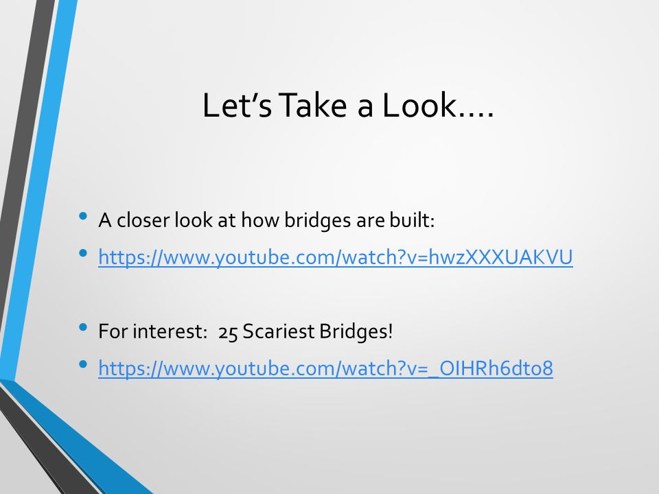 Let's Take a Look.... A closer look at how bridges are built: https://www.youtube.com/watch?v=hwzXXXUAKVU For interest: 25 Scariest Bridges! https://w