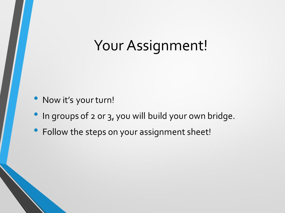 Your Assignment! Now it's your turn! In groups of 2 or 3, you will build your own bridge. Follow the steps on your assignment sheet!