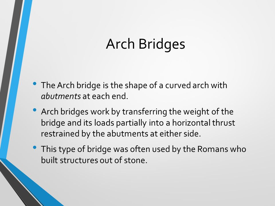 Arch Bridges The Arch bridge is the shape of a curved arch with abutments at each end. Arch bridges work by transferring the weight of the bridge and