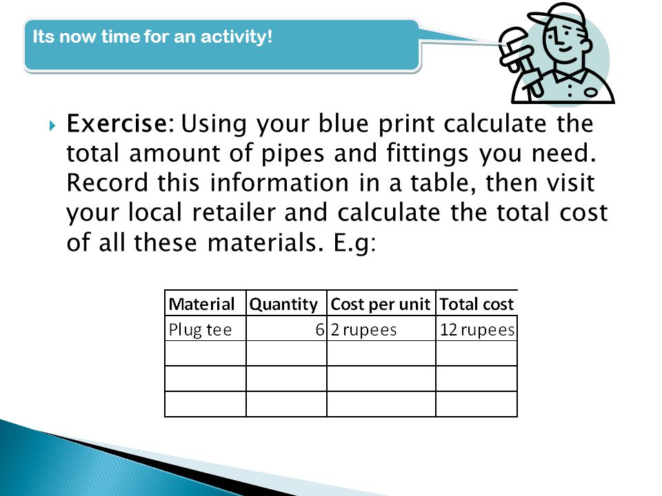  Exercise: Using your blue print calculate the total amount of pipes and fittings you need.