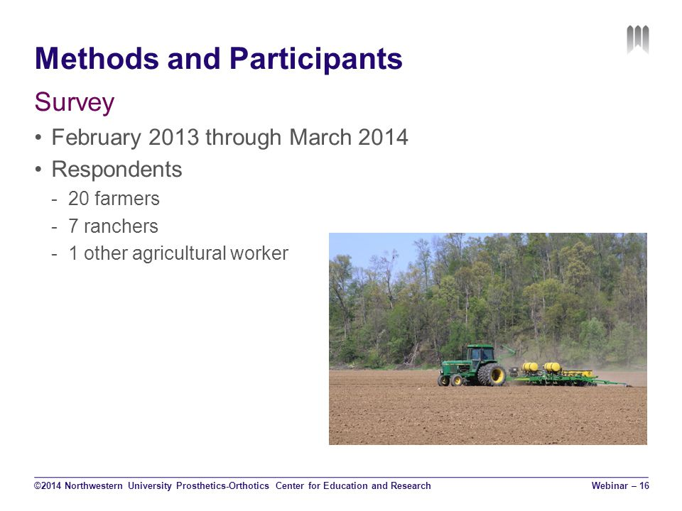 Methods and Participants Survey February 2013 through March 2014 Respondents -20 farmers -7 ranchers -1 other agricultural worker ©2014 Northwestern University Prosthetics-Orthotics Center for Education and Research Webinar – 16