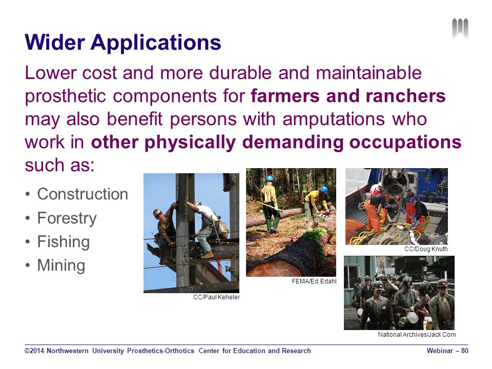 Wider Applications Lower cost and more durable and maintainable prosthetic components for farmers and ranchers may also benefit persons with amputations who work in other physically demanding occupations such as: Construction Forestry Fishing Mining ©2014 Northwestern University Prosthetics-Orthotics Center for Education and ResearchWebinar – 80 CC/Paul Keheler FEMA/Ed Edahl CC/Doug Knuth National Archives/Jack Corn