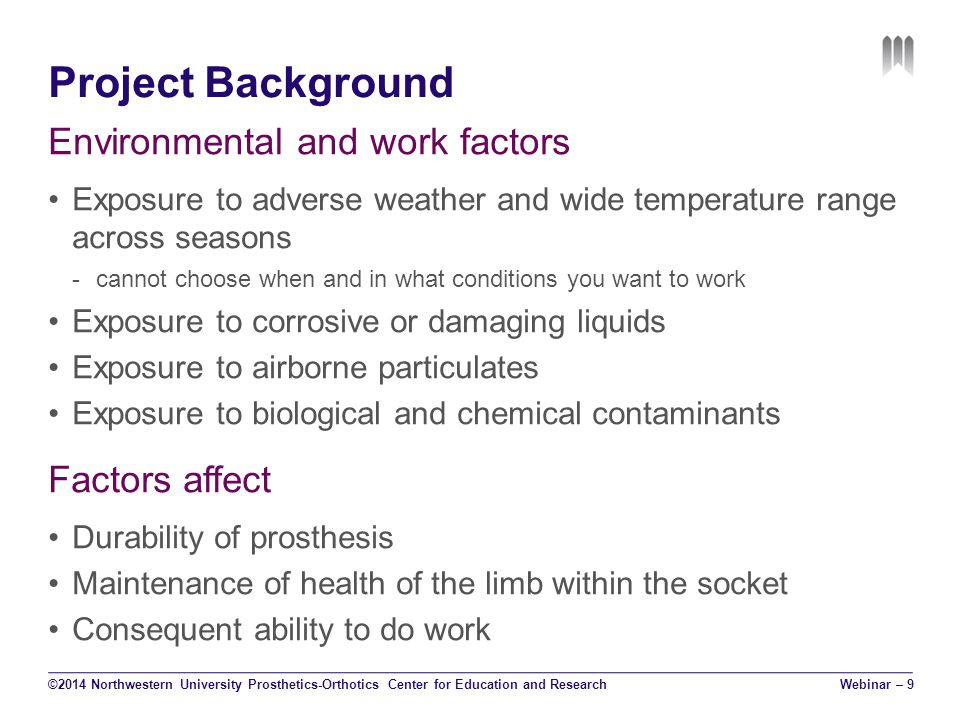 Project Background Environmental and work factors Exposure to adverse weather and wide temperature range across seasons -cannot choose when and in what conditions you want to work Exposure to corrosive or damaging liquids Exposure to airborne particulates Exposure to biological and chemical contaminants Factors affect Durability of prosthesis Maintenance of health of the limb within the socket Consequent ability to do work ©2014 Northwestern University Prosthetics-Orthotics Center for Education and ResearchWebinar – 9