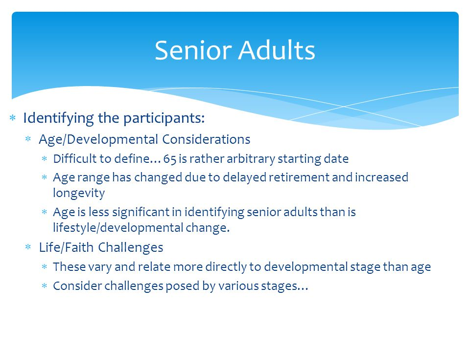  Identifying the participants:  Age/Developmental Considerations  Difficult to define…65 is rather arbitrary starting date  Age range has changed due to delayed retirement and increased longevity  Age is less significant in identifying senior adults than is lifestyle/developmental change.