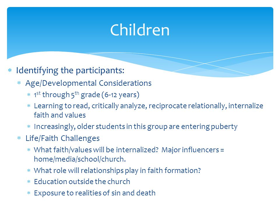  Identifying the participants:  Age/Developmental Considerations  1 st through 5 th grade (6-12 years)  Learning to read, critically analyze, reciprocate relationally, internalize faith and values  Increasingly, older students in this group are entering puberty  Life/Faith Challenges  What faith/values will be internalized.