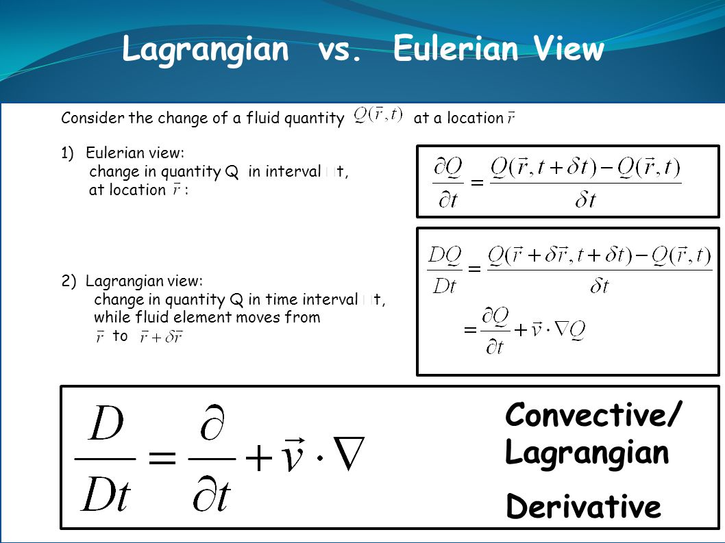 Lagrangian vs. Eulerian View Consider the change of a fluid quantity at a location 1)Eulerian view: change in quantity Q in interval  t, at location