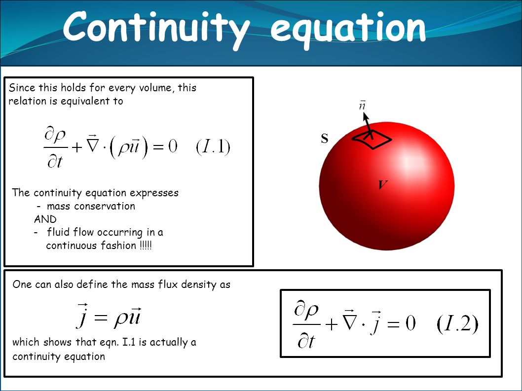 n V S One can also define the mass flux density as which shows that eqn. I.1 is actually a continuity equation Since this holds for every volume, this