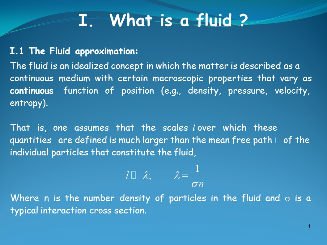 4 I.1 The Fluid approximation: The fluid is an idealized concept in which the matter is described as a continuous medium with certain macroscopic prop