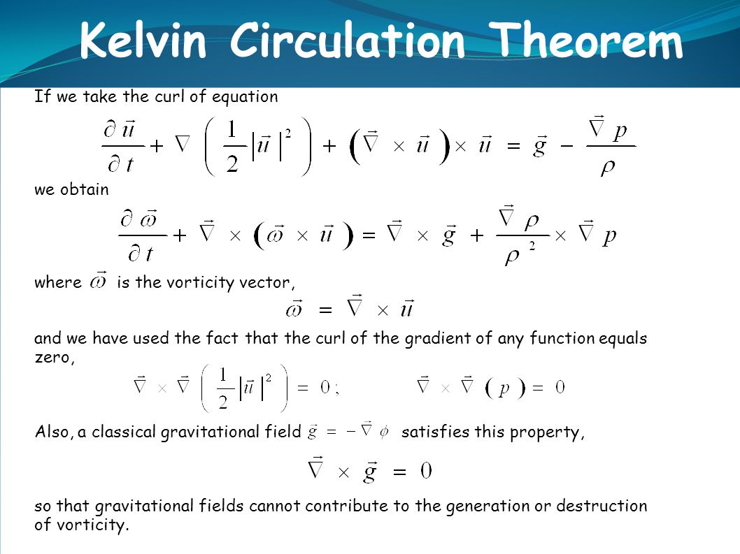 Kelvin Circulation Theorem If we take the curl of equation we obtain where is the vorticity vector, and we have used the fact that the curl of the gra