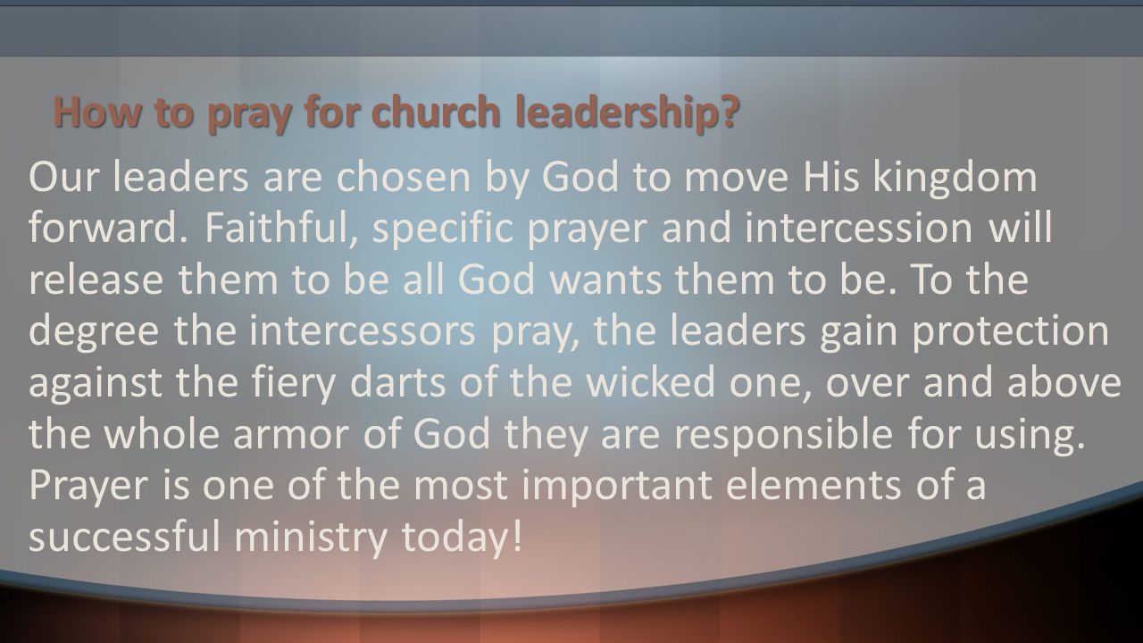 How to pray for church leadership? Our leaders are chosen by God to move His kingdom forward. Faithful, specific prayer and intercession will release