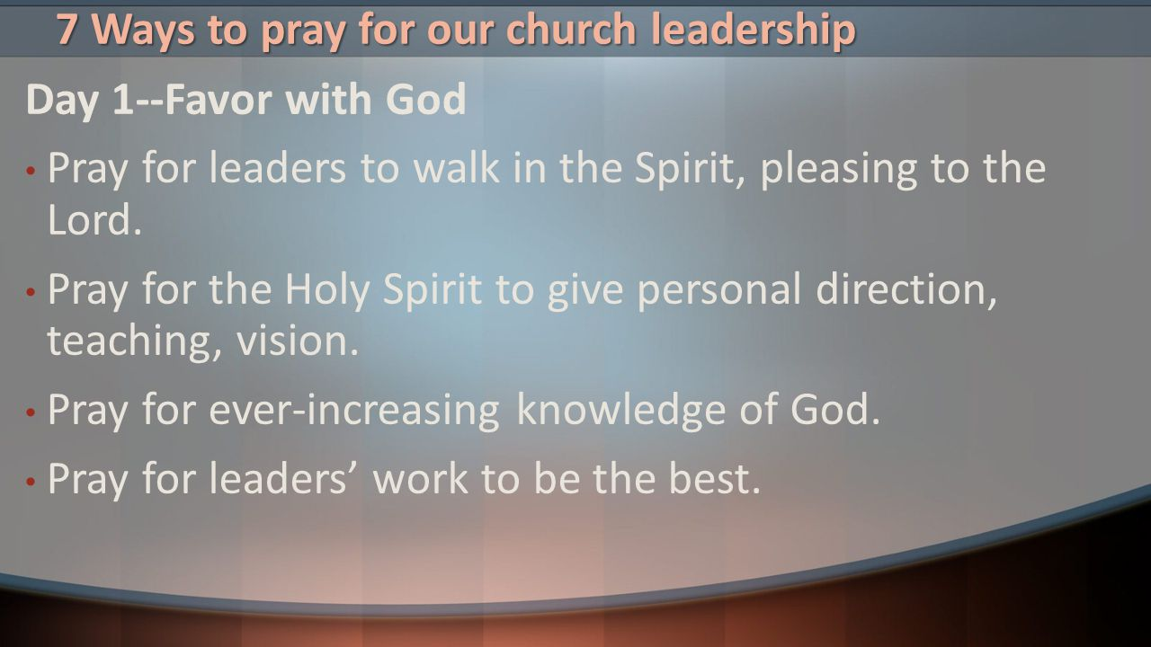 7 Ways to pray for our church leadership Day 1--Favor with God Pray for leaders to walk in the Spirit, pleasing to the Lord. Pray for the Holy Spirit