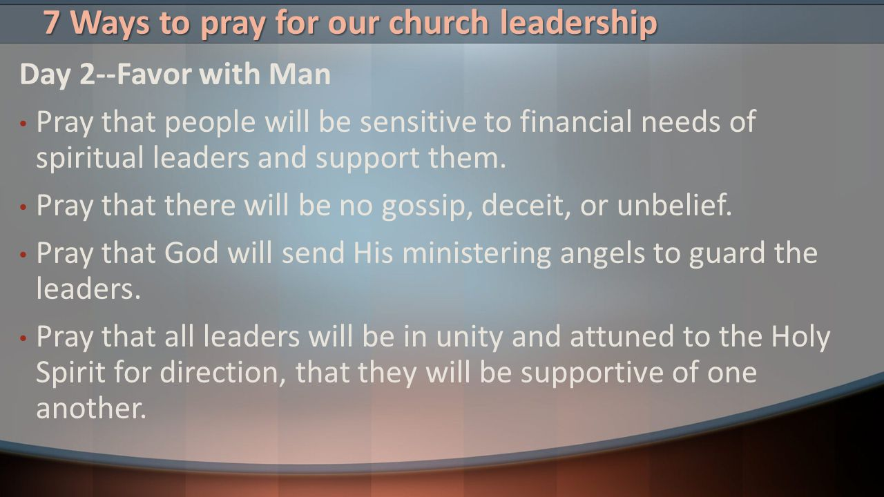 7 Ways to pray for our church leadership Day 2--Favor with Man Pray that people will be sensitive to financial needs of spiritual leaders and support