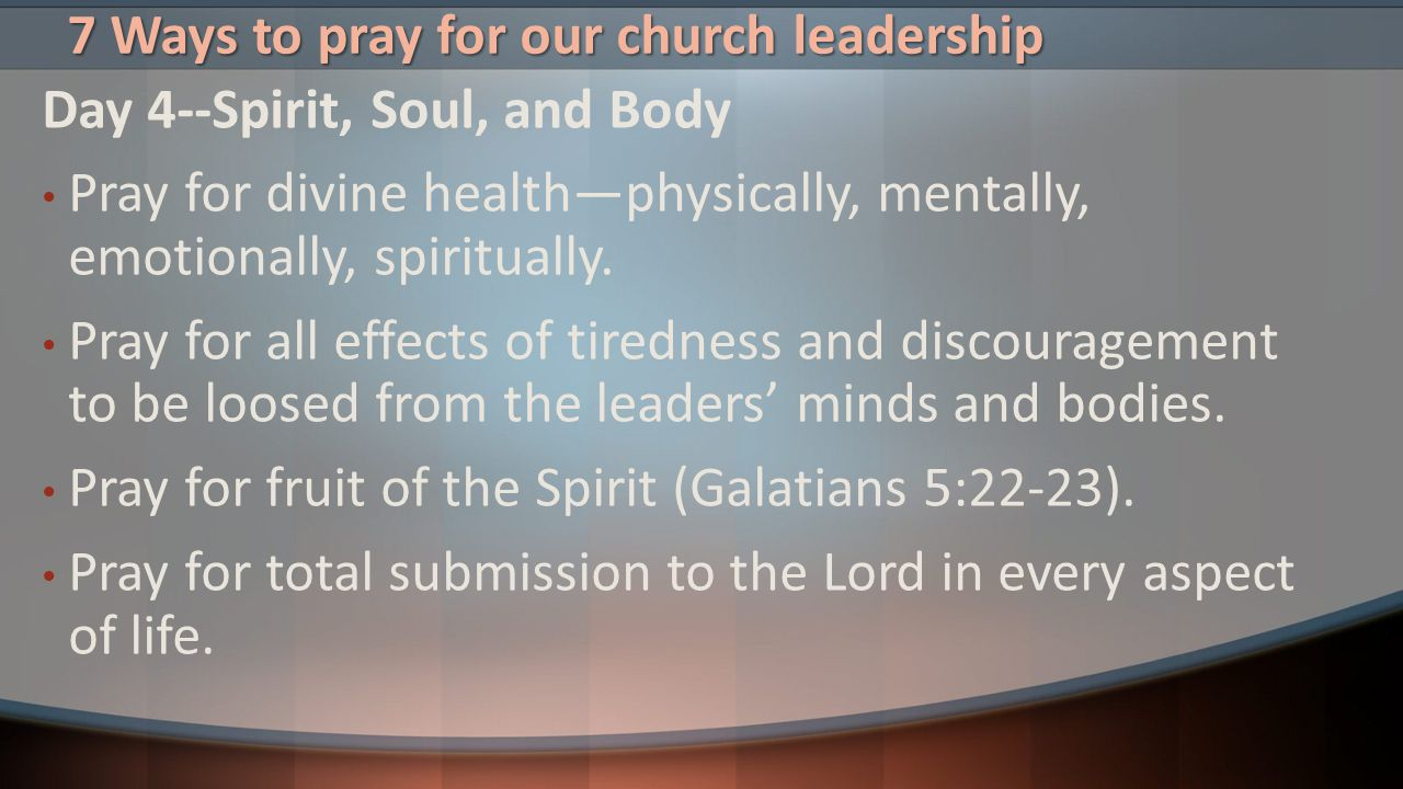 7 Ways to pray for our church leadership Day 4--Spirit, Soul, and Body Pray for divine health—physically, mentally, emotionally, spiritually. Pray for