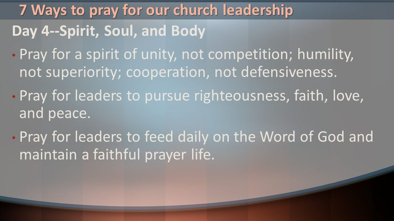 7 Ways to pray for our church leadership Day 4--Spirit, Soul, and Body Pray for a spirit of unity, not competition; humility, not superiority; coopera