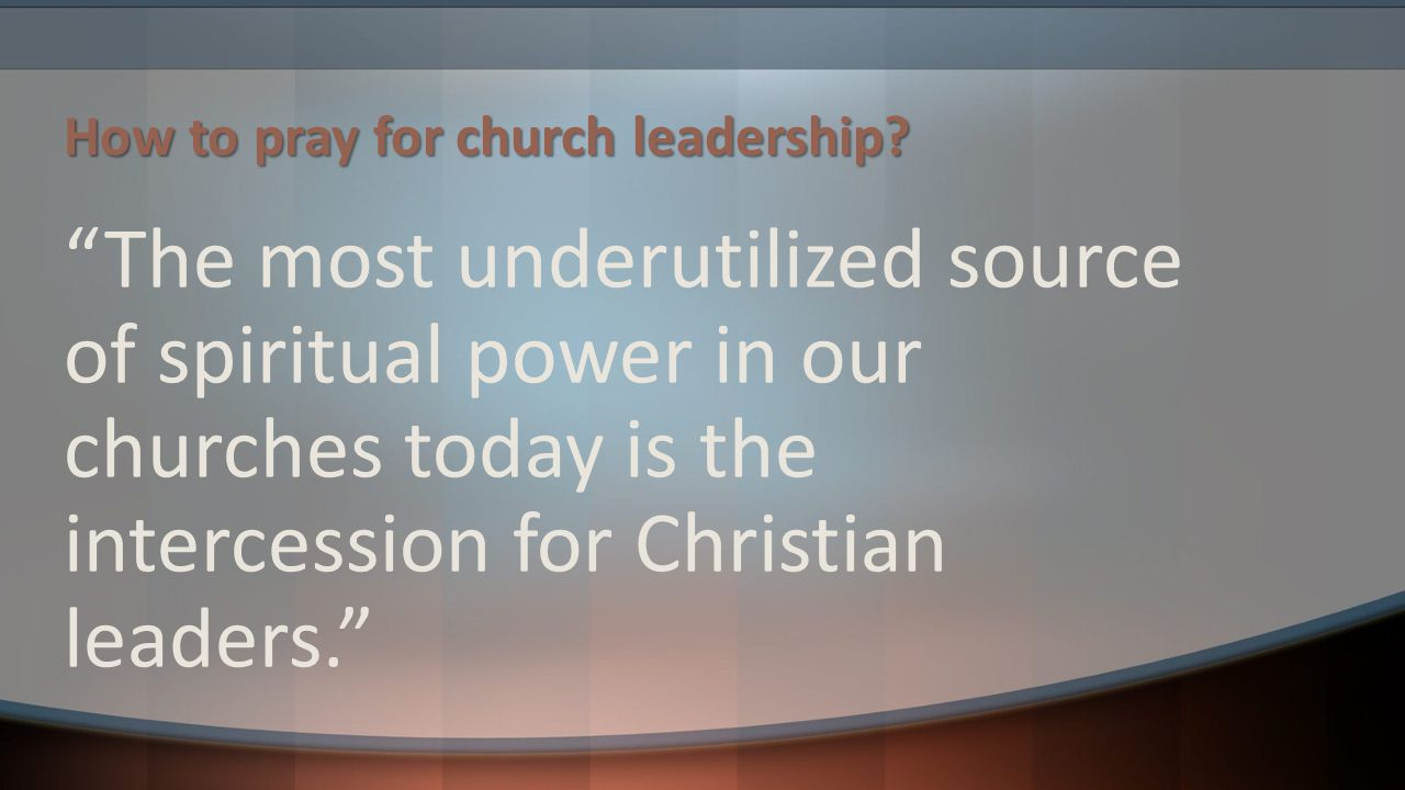 """How to pray for church leadership? """"The most underutilized source of spiritual power in our churches today is the intercession for Christian leaders."""""""