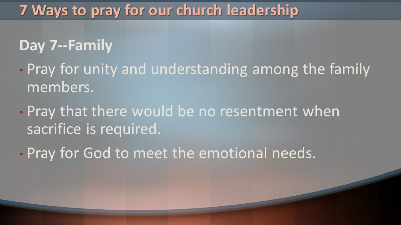 7 Ways to pray for our church leadership Day 7--Family Pray for unity and understanding among the family members. Pray that there would be no resentme