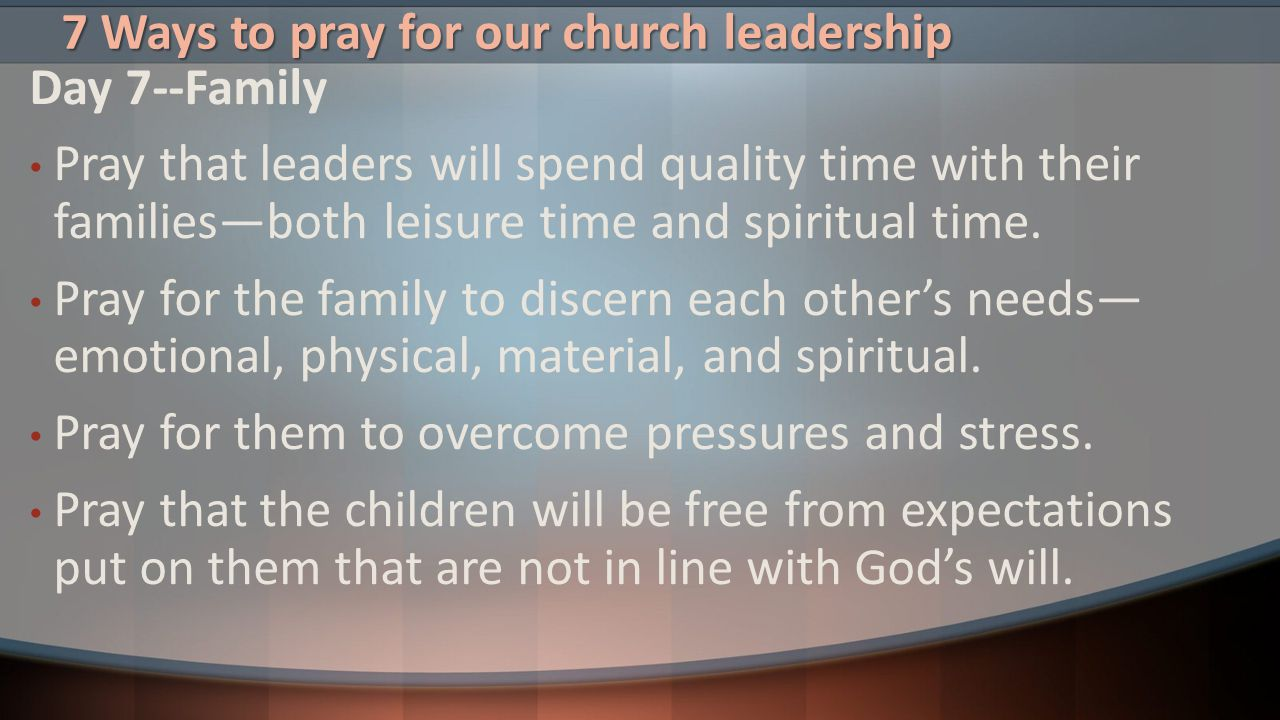7 Ways to pray for our church leadership Day 7--Family Pray that leaders will spend quality time with their families—both leisure time and spiritual t