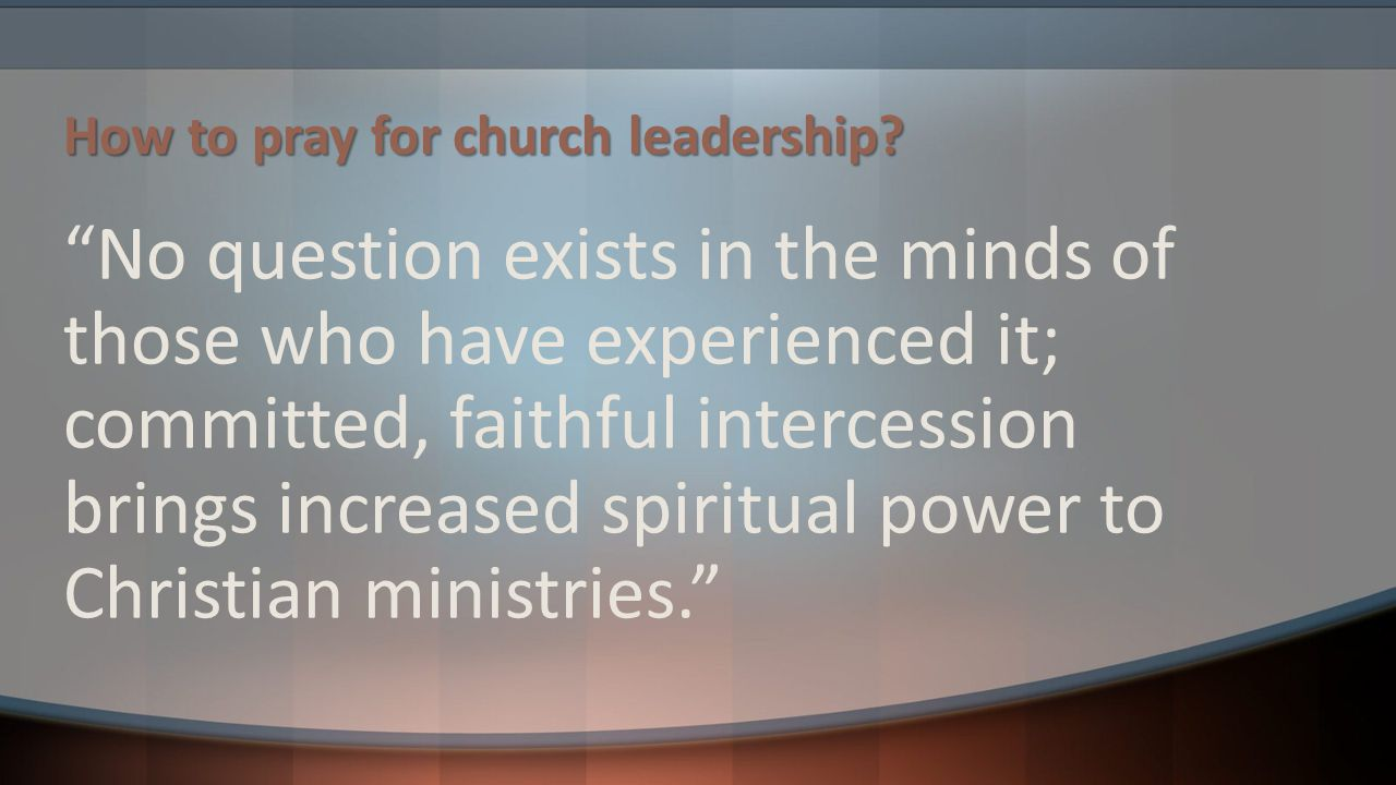 """How to pray for church leadership? """"No question exists in the minds of those who have experienced it; committed, faithful intercession brings increase"""
