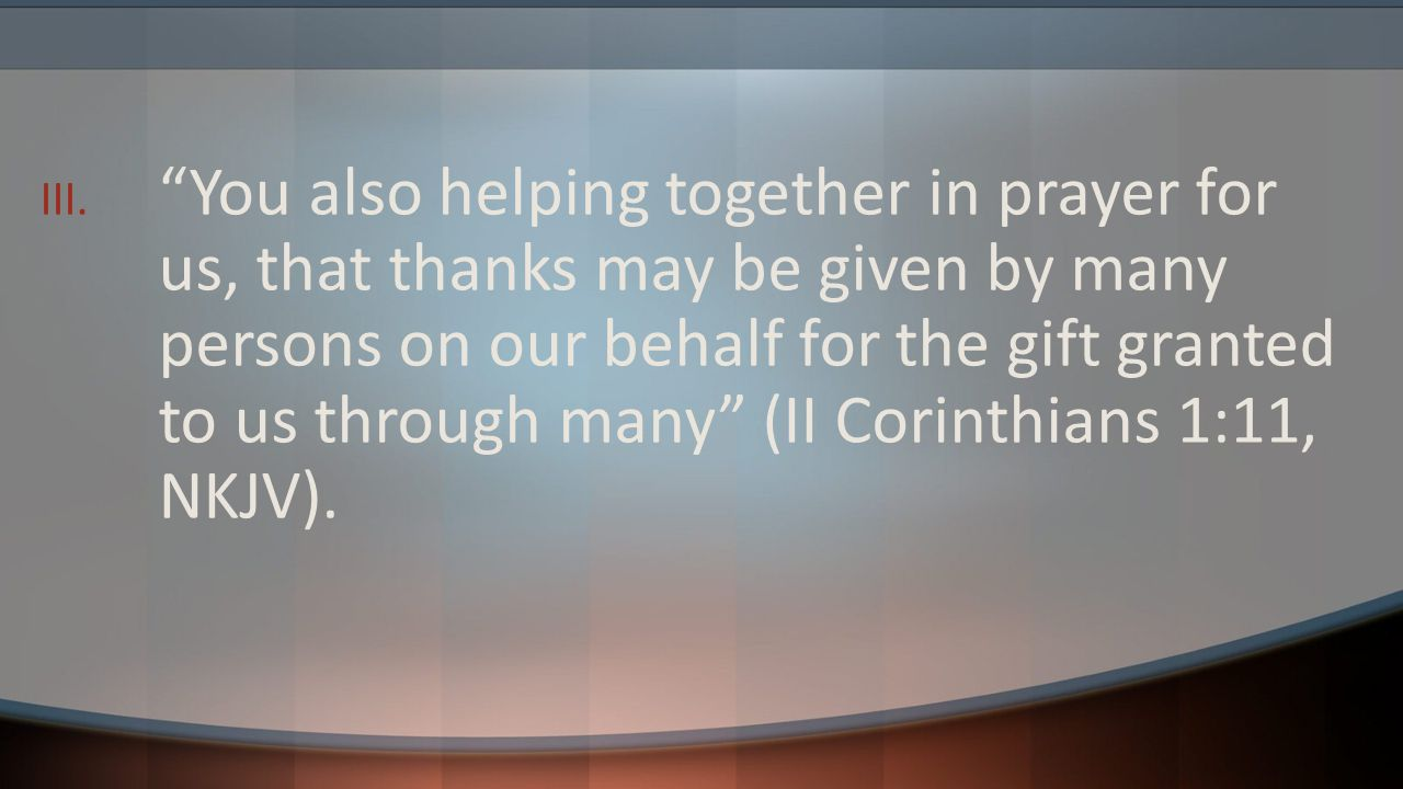 """III. """"You also helping together in prayer for us, that thanks may be given by many persons on our behalf for the gift granted to us through many"""" (II"""