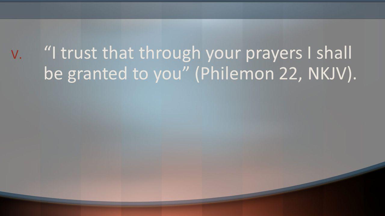 "V. ""I trust that through your prayers I shall be granted to you"" (Philemon 22, NKJV)."
