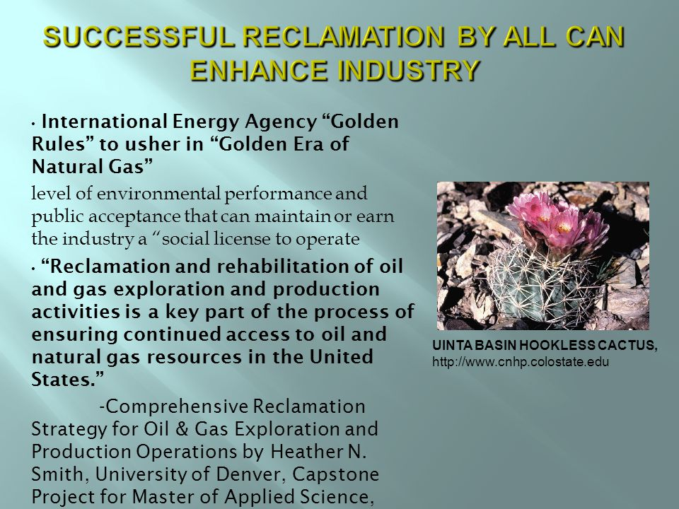 International Energy Agency Golden Rules to usher in Golden Era of Natural Gas level of environmental performance and public acceptance that can maintain or earn the industry a social license to operate Reclamation and rehabilitation of oil and gas exploration and production activities is a key part of the process of ensuring continued access to oil and natural gas resources in the United States. -Comprehensive Reclamation Strategy for Oil & Gas Exploration and Production Operations by Heather N.