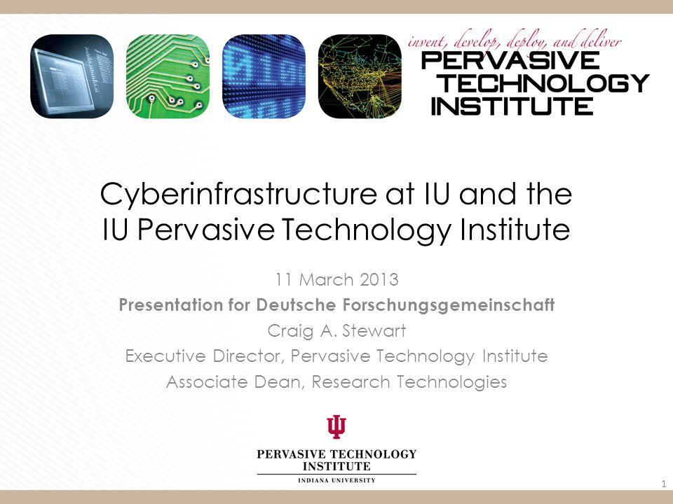 Cyberinfrastructure at IU and the IU Pervasive Technology Institute 11 March 2013 Presentation for Deutsche Forschungsgemeinschaft Craig A.