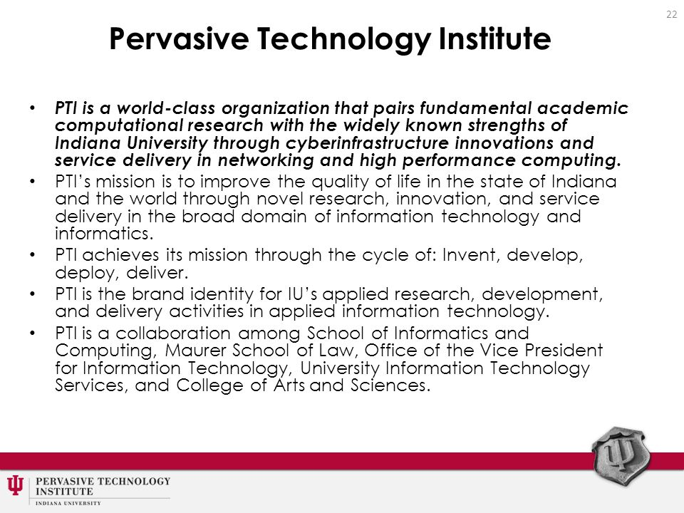 Pervasive Technology Institute PTI is a world-class organization that pairs fundamental academic computational research with the widely known strengths of Indiana University through cyberinfrastructure innovations and service delivery in networking and high performance computing.