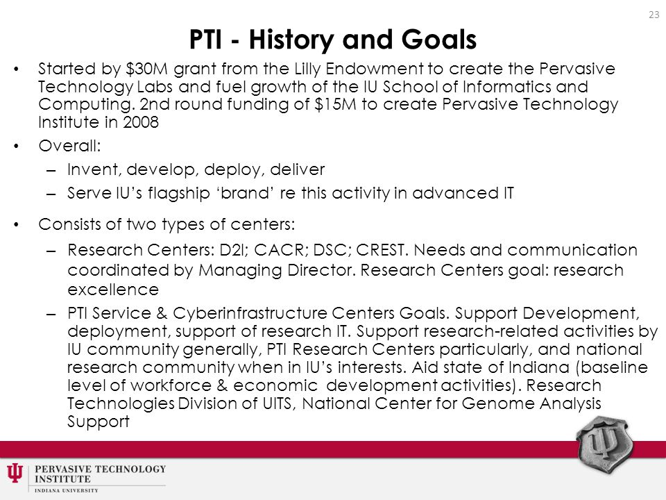 PTI - History and Goals Started by $30M grant from the Lilly Endowment to create the Pervasive Technology Labs and fuel growth of the IU School of Informatics and Computing.
