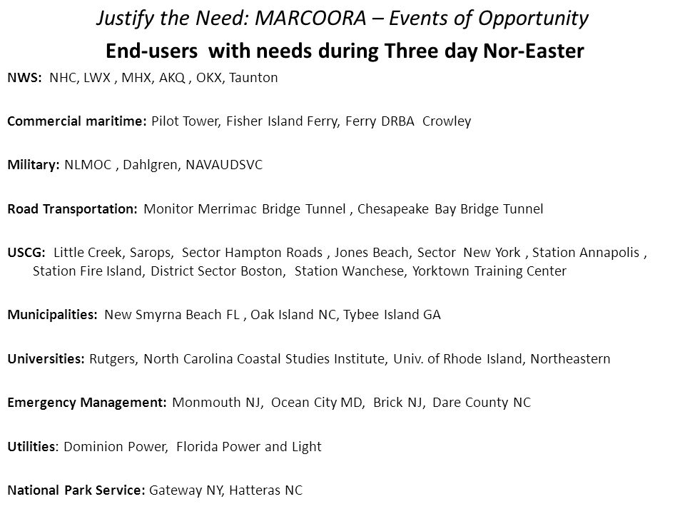 Justify the Need: MARCOORA – Events of Opportunity End-users with needs during Three day Nor-Easter NWS: NHC, LWX, MHX, AKQ, OKX, Taunton Commercial maritime: Pilot Tower, Fisher Island Ferry, Ferry DRBA Crowley Military: NLMOC, Dahlgren, NAVAUDSVC Road Transportation: Monitor Merrimac Bridge Tunnel, Chesapeake Bay Bridge Tunnel USCG: Little Creek, Sarops, Sector Hampton Roads, Jones Beach, Sector New York, Station Annapolis, Station Fire Island, District Sector Boston, Station Wanchese, Yorktown Training Center Municipalities: New Smyrna Beach FL, Oak Island NC, Tybee Island GA Universities: Rutgers, North Carolina Coastal Studies Institute, Univ.