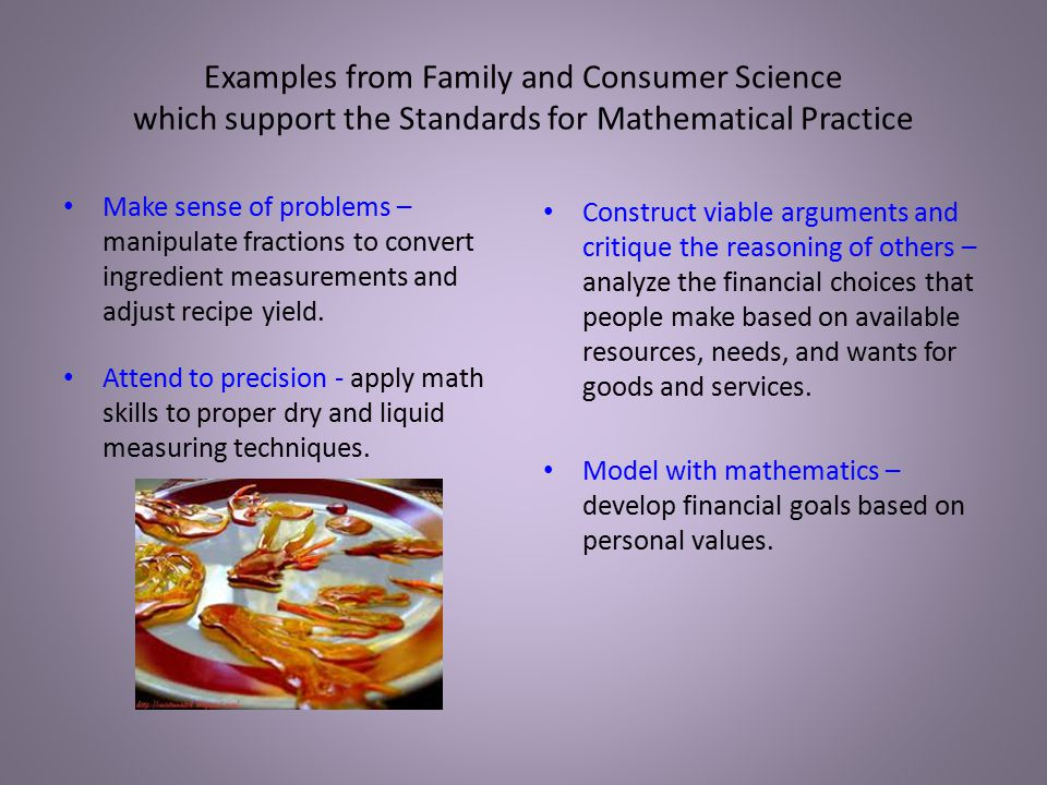 Examples from Family and Consumer Science which support the Standards for Mathematical Practice Make sense of problems – manipulate fractions to convert ingredient measurements and adjust recipe yield.