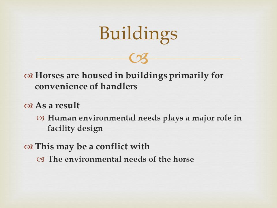   Horses are housed in buildings primarily for convenience of handlers  As a result  Human environmental needs plays a major role in facility design  This may be a conflict with  The environmental needs of the horse Buildings