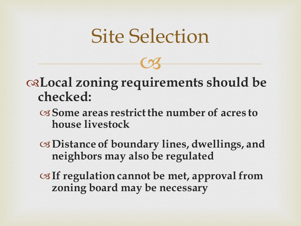   Local zoning requirements should be checked:  Some areas restrict the number of acres to house livestock  Distance of boundary lines, dwellings, and neighbors may also be regulated  If regulation cannot be met, approval from zoning board may be necessary Site Selection