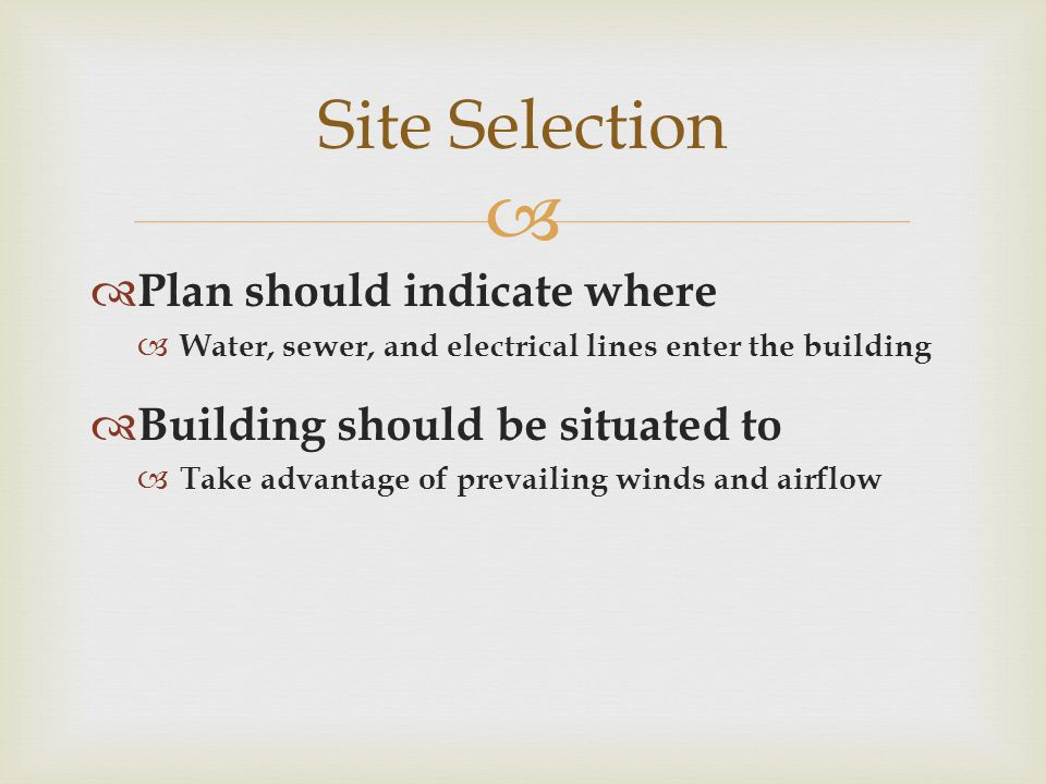   Plan should indicate where  Water, sewer, and electrical lines enter the building  Building should be situated to  Take advantage of prevailing winds and airflow Site Selection
