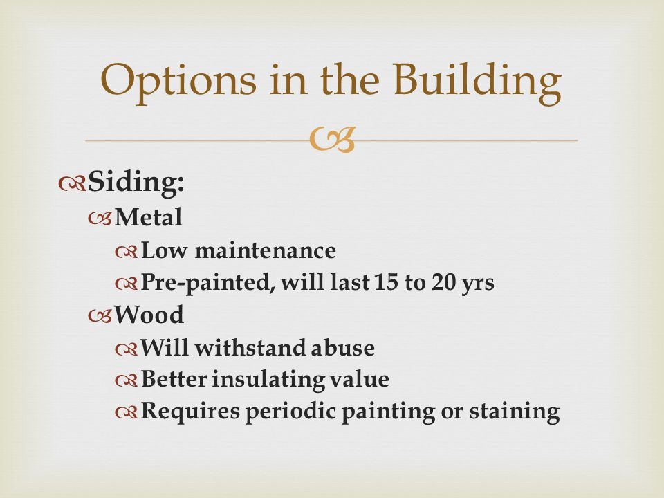   Siding:  Metal  Low maintenance  Pre-painted, will last 15 to 20 yrs  Wood  Will withstand abuse  Better insulating value  Requires periodic painting or staining Options in the Building