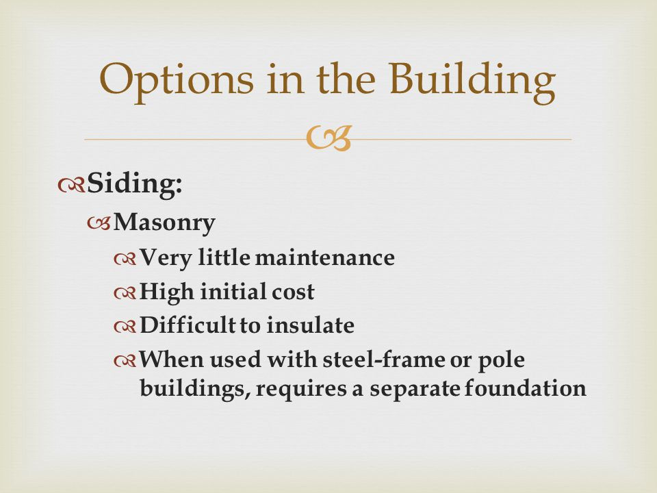   Siding:  Masonry  Very little maintenance  High initial cost  Difficult to insulate  When used with steel-frame or pole buildings, requires a separate foundation Options in the Building