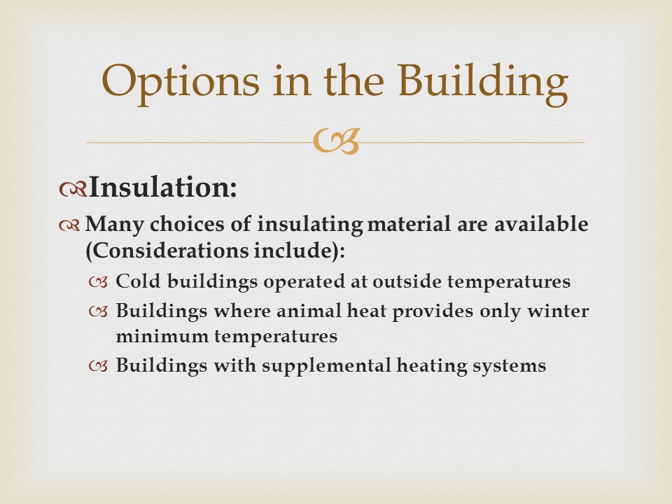   Insulation:  Many choices of insulating material are available (Considerations include):  Cold buildings operated at outside temperatures  Buildings where animal heat provides only winter minimum temperatures  Buildings with supplemental heating systems Options in the Building