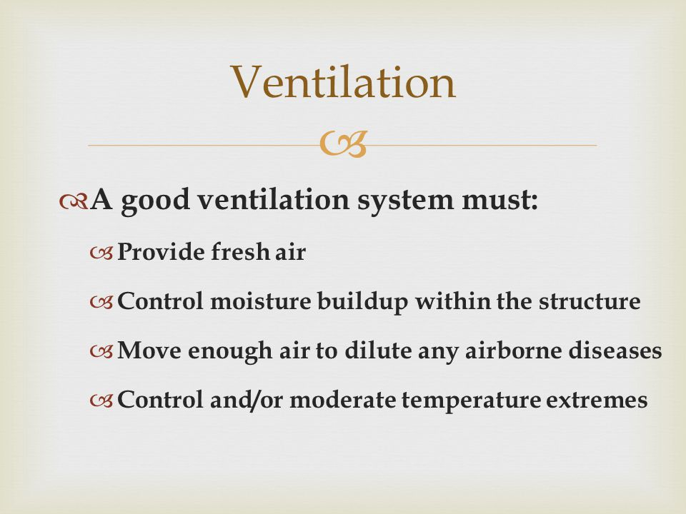   A good ventilation system must:  Provide fresh air  Control moisture buildup within the structure  Move enough air to dilute any airborne diseases  Control and/or moderate temperature extremes Ventilation