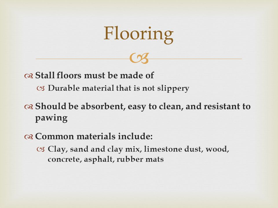   Stall floors must be made of  Durable material that is not slippery  Should be absorbent, easy to clean, and resistant to pawing  Common materials include:  Clay, sand and clay mix, limestone dust, wood, concrete, asphalt, rubber mats Flooring