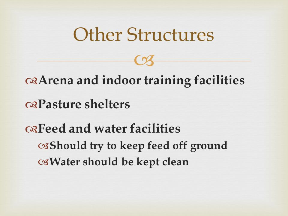   Arena and indoor training facilities  Pasture shelters  Feed and water facilities  Should try to keep feed off ground  Water should be kept clean Other Structures