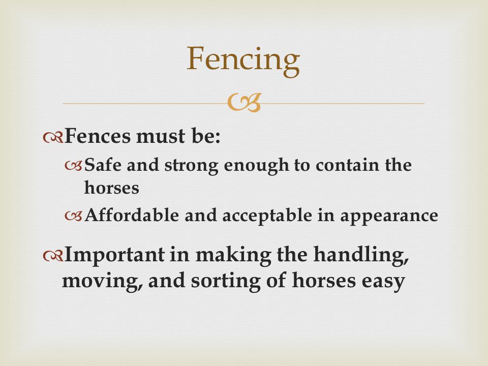   Fences must be:  Safe and strong enough to contain the horses  Affordable and acceptable in appearance  Important in making the handling, moving, and sorting of horses easy Fencing