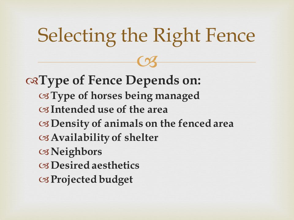   Type of Fence Depends on:  Type of horses being managed  Intended use of the area  Density of animals on the fenced area  Availability of shelter  Neighbors  Desired aesthetics  Projected budget Selecting the Right Fence