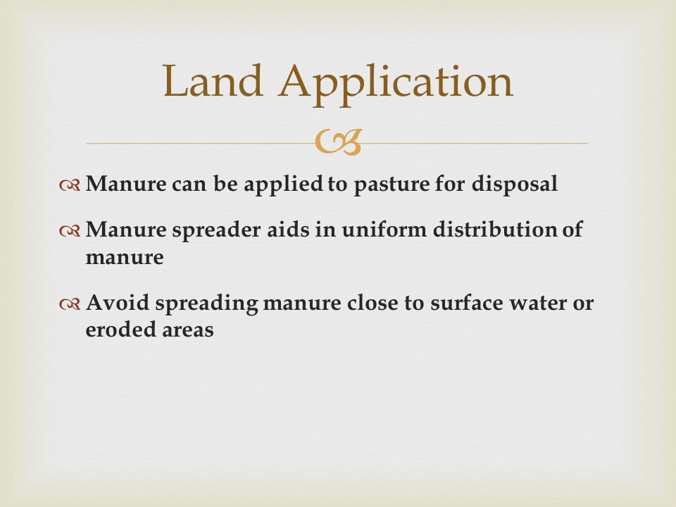   Manure can be applied to pasture for disposal  Manure spreader aids in uniform distribution of manure  Avoid spreading manure close to surface water or eroded areas Land Application