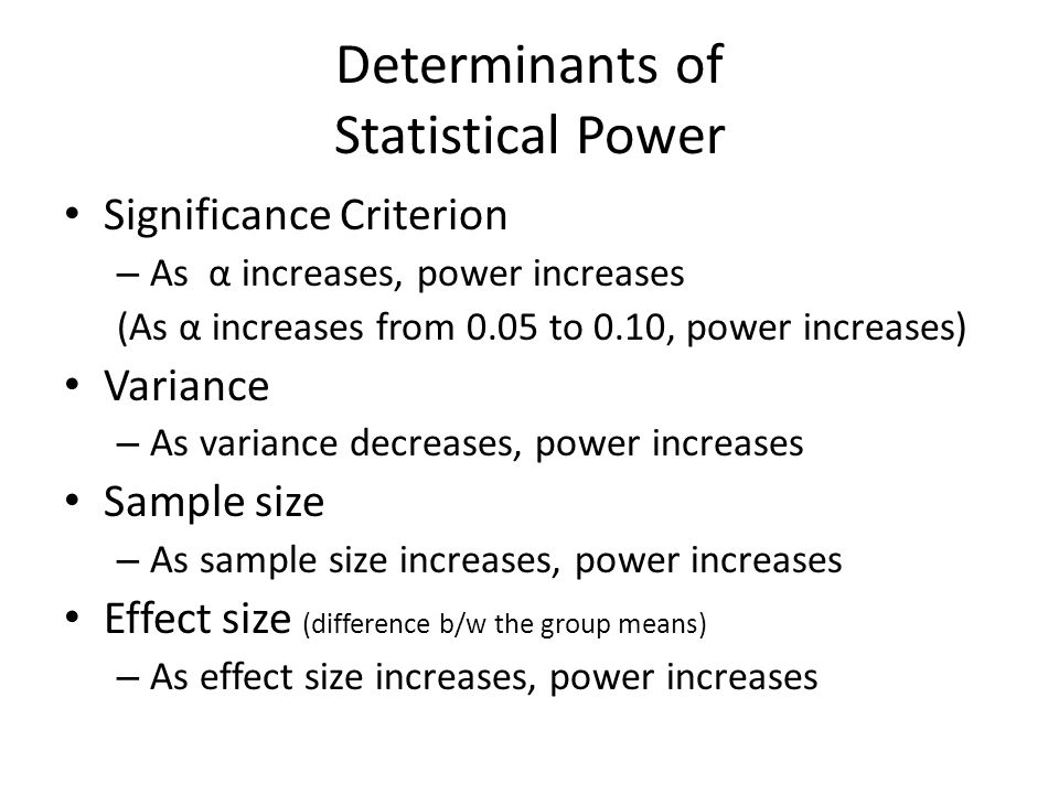 Determinants of Statistical Power Significance Criterion – As α increases, power increases (As α increases from 0.05 to 0.10, power increases) Variance – As variance decreases, power increases Sample size – As sample size increases, power increases Effect size (difference b/w the group means) – As effect size increases, power increases