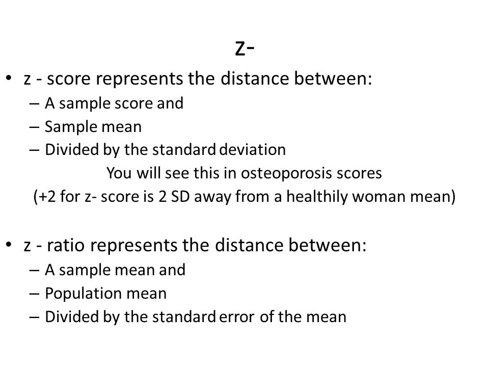 z- z - score represents the distance between: – A sample score and – Sample mean – Divided by the standard deviation You will see this in osteoporosis scores (+2 for z- score is 2 SD away from a healthily woman mean) z - ratio represents the distance between: – A sample mean and – Population mean – Divided by the standard error of the mean